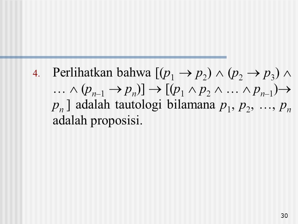 Perlihatkan bahwa [(p1  p2)  (p2  p3)  …  (pn–1  pn)]  [(p1  p2  …  pn–1) pn ] adalah tautologi bilamana p1, p2, …, pn adalah proposisi.